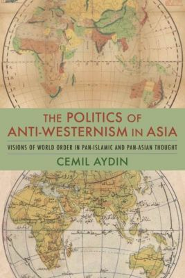 Columbia University Press: The Politics of Anti-Westernism in Asia, Cemil Aydin