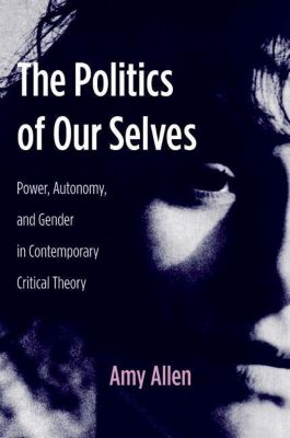 Columbia University Press: The Politics of Our Selves, Amy Allen