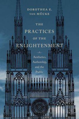 Columbia University Press: The Practices of the Enlightenment, Dorothea E. von Mücke