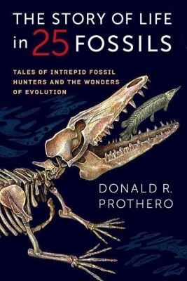 Columbia University Press: The Story of Life in 25 Fossils, Donald R. Prothero
