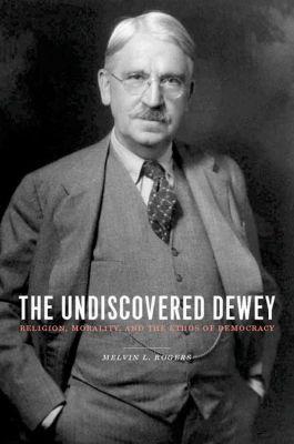 Columbia University Press: The Undiscovered Dewey, Melvin L. Rogers