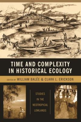 Columbia University Press: Time and Complexity in Historical Ecology, Clark L. Erickson, William L. Balée