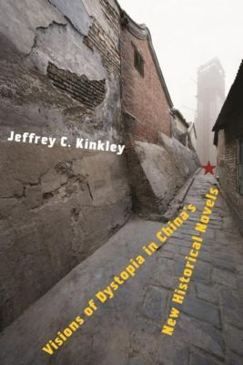 Columbia University Press: Visions of Dystopia in China's New Historical Novels, Jeffrey C. Kinkley