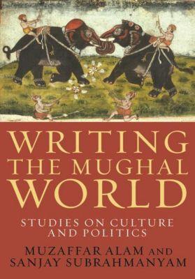 Columbia University Press: Writing the Mughal World, Muzaffar Alam, Sanjay Subrahmanyam