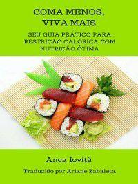 Coma Menos, Viva Mais-- seu guia prático para restrição calórica com nutrição ótima, Anca Ioviţă