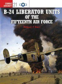 Combat Aircraft: B-24 Liberator Units of the Fifteenth Air Force, Robert F Dorr