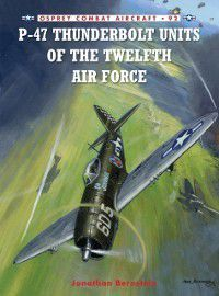 Combat Aircraft: P-47 Thunderbolt Units of the Twelfth Air Force, Jonathan Bernstein