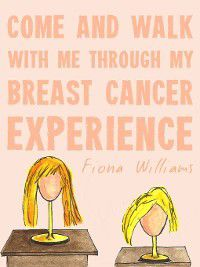 Come and Walk With Me Through my Breast Cancer Experience, Fiona Williams