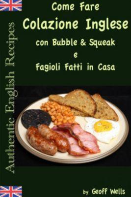 Come fare colazione Inglese: Bubble & Squeak e Fagioli Fatti in Casa, Geoff Wells