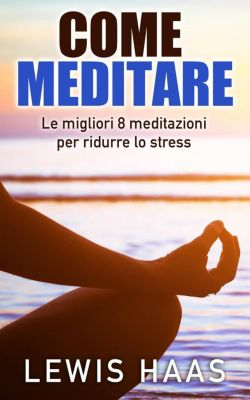 Come meditare: Le migliori 8 meditazioni per ridurre lo stress, Lewis Haas