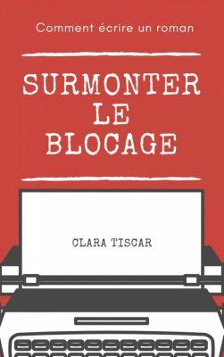 Comment écrire un roman : Surmonter le blocage, Clara Tiscar