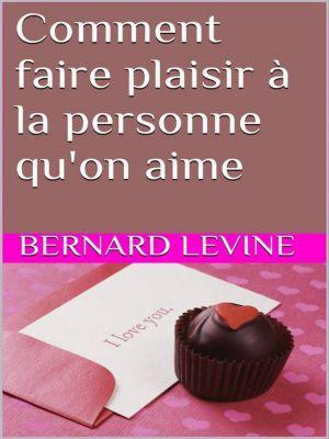 Comment faire plaisir à la personne qu'on aime, Bernard Levine