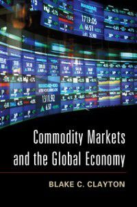 Commodity Markets and the Global Economy, Blake C. Clayton