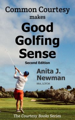 Common Courtesy Makes Good Golfing Sense: The Amateur Golfer's Pocketbook Guide towards Golfing Success, 2nd edition, Anita Newman