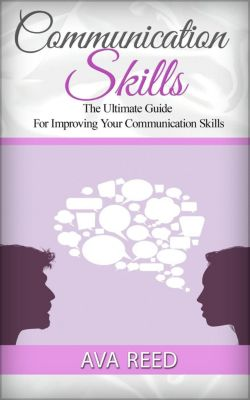 Communication Skills: The Ultimate Guide For Improving Your Communication Skills, Ava Reed
