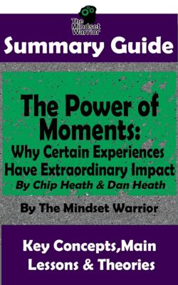 ( Communication & Social Skills, Leadership, Management, Charisma ): Summary Guide: The Power of Moments: Why Certain Experiences Have Extraordinary Impact by: Chip Heath & Dan Heath | The Mindset Warrior Summary Guide (( Communication & Social Skills, Leadership, Management, Charisma )), The Mindset Warrior