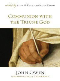 Communion with the Triune God (Foreword by Kevin J. Vanhoozer), John Owen