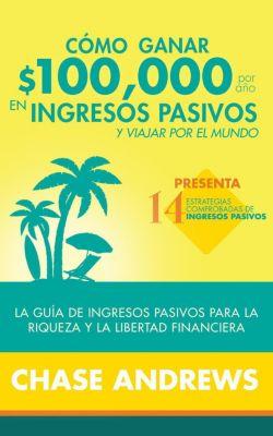 Cómo ganar $ 100,000 por año en ingresos pasivos y viajar por el mundo (Spanish Version)(Versión en español): La Guía de ingresos pasivos para la riqueza y la libertad financiera, Chase Andrews