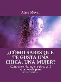 ¿Cómo sabes que te gusta una chica, una mujer? Cómo entender que la chica está enamoradapero se esconde..., Alice Meyer
