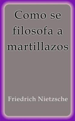 Como se filosofa a martillazos, Friedrich Nietzsche