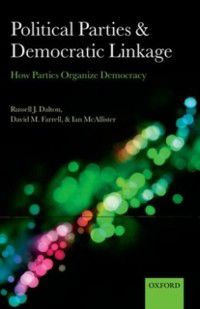 Comparative Study Of Electoral Systems: Political Parties and Democratic Linkage: How Parties Organize Democracy, Ian McAllister, Russell J. Dalton, David M. Farrell