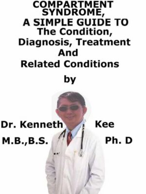 Compartment Syndrome, A Simple Guide To The Condition, Diagnosis, Treatment And Related Conditions, Kenneth Kee
