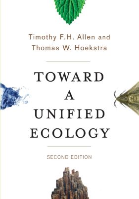 Complexity in Ecological Systems: Toward a Unified Ecology, Timothy Allen, Thomas Hoekstra