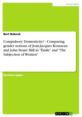 Compulsory Domesticity? - Comparing gender notions of Jean-Jacques Rousseau and John Stuart Mill in Émile and The Subjection of Women, Bert Bobock