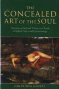 Concealed Art of the Soul: Theories of Self and Practices of Truth in Indian Ethics and Epistemology, Jonardon Ganeri