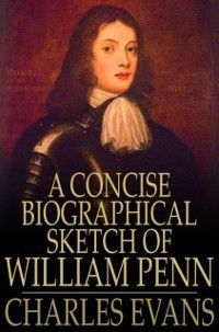 Concise Biographical Sketch of William Penn, Charles Evans