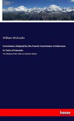 Conclusions Adopted by the French Commission in Reference to Tests of Cements, William Michaelis