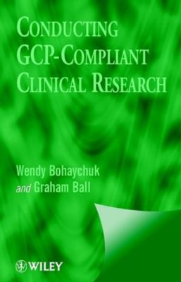 Conducting GCP-Compliant Clinical Research, Wendy Bohaychuk, Graham Ball