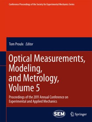 Conference Proceedings of the Society for Experimental Mechanics Series: Optical Measurements, Modeling, and Metrology, Volume 5, 9781461402282