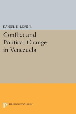 Conflict and Political Change in Venezuela, Daniel H. Levine