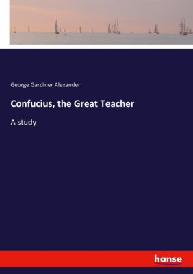 Confucius, the Great Teacher, George Gardiner Alexander
