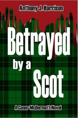 Conor McDermott Novels: Betrayed by a Scot, Anthony J Harrison