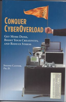Conquer CyberOverload: Get More Done, Boost Your Productivity, and Reduce Stress, Joanne Cantor