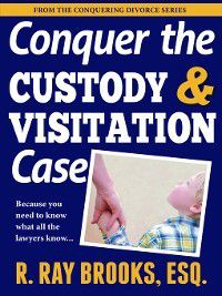 Conquering Divorce: Conquering the Custody and Visitation Case, Ray Brooks