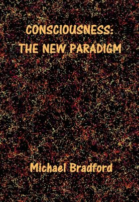 Consciousness: The New Paradigm, Michael Bradford