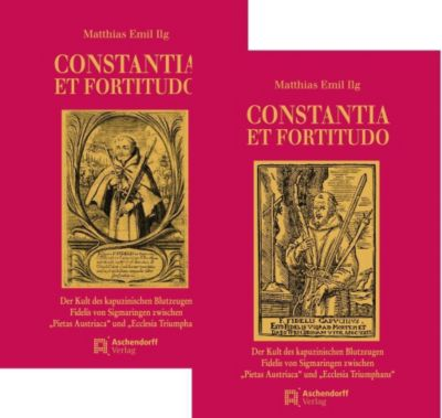 CONSTANTIA ET FORTITUDO - Der Kult des kapuzinischen Blutzeugen Fidelis von Sigmaringen zwischen Pietas Austriaca und Ecclesia Triumphans
