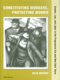Constituting Workers, Protecting Women, Julie Novkov