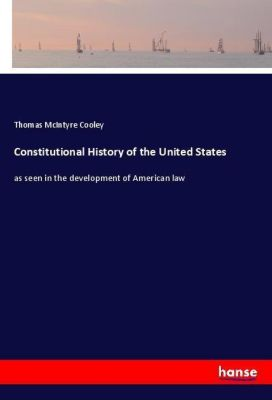 Constitutional History of the United States, Thomas McIntyre Cooley