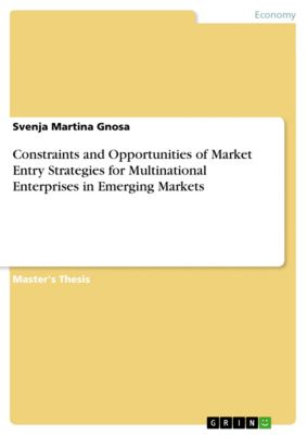 Constraints and Opportunities of Market Entry Strategies for Multinational Enterprises in Emerging Markets, Svenja Martina Gnosa