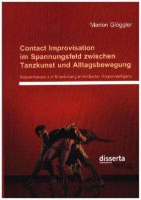 Contact Improvisation im Spannungsfeld zwischen Tanzkunst und Alltagsbewegung: Körperdialoge zur Entwicklung individuell, Marion Glöggler