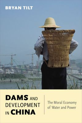 Contemporary Asia in the World: Dams and Development in China, Bryan Tilt