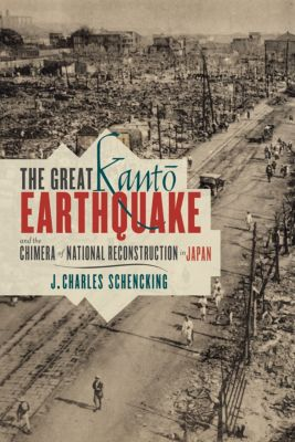 Contemporary Asia in the World: The Great Kantō Earthquake and the Chimera of National Reconstruction in Japan, J. Charles Schencking