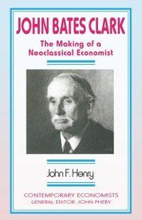 Contemporary Economists: John Bates Clark, John F. Henry
