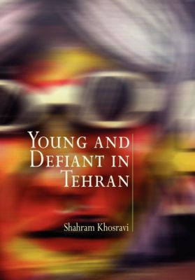 Contemporary Ethnography: Young and Defiant in Tehran, Shahram Khosravi
