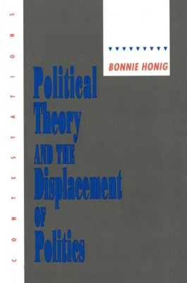 Contestations: Political Theory and the Displacement of Politics (Contestations: Cornell Studies in Political Theory), Bonnie Honig
