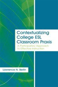 Contextualizing College ESL Classroom Praxis, Laurence N Berlin